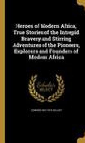Heroes of Modern Africa, True Stories of the Intrepid Bravery and Stirring Adventures of the Pioneers, Explorers and Founders of Modern Africa