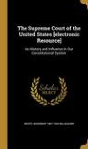 The Supreme Court of the United States [Electronic Resource]: Its History and Influence in Our Constitutional System