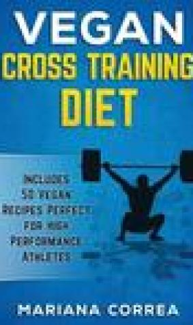 Vegan Cross Training Diet: Includes 50 Vegan Recipes Perfect for High Performance Athletes