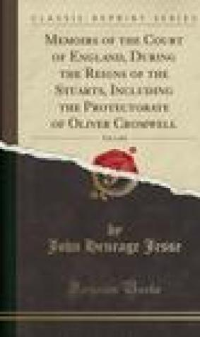 Memoirs of the Court of England, During the Reigns of the Stuarts, Including the Protectorate of Oliver Cromwell, Vol. 1 of 6