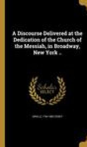 A Discourse Delivered at the Dedication of the Church of the Messiah, in Broadway, New York ..