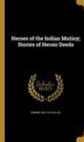 Heroes of the Indian Mutiny; Stories of Heroic Deeds
