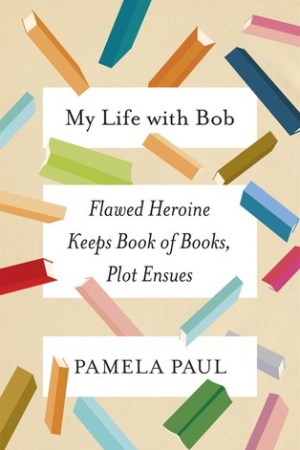 Reading books My Life with Bob: Flawed Heroine Keeps Book of Books, Plot Ensues