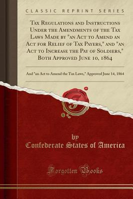 Tax Regulations and Instructions Under the Amendments of the Tax Laws Made by an ACT to Amend an ACT for Relief of Tax Payers, and an ACT to Increase the Pay of Soldiers, Both Approved June 10, 1864: And an ACT to Amend the Tax Laws, Approved June 1