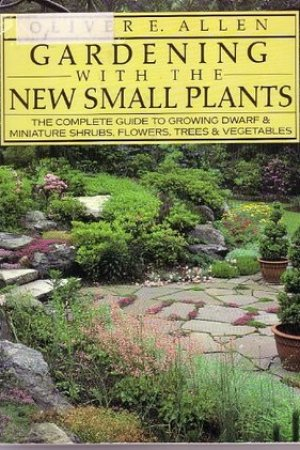 Gardening with the New Small Plants The Complete Guide to Growing Dwarf and Miniature Shrubs Flowers Trees and Vegetables