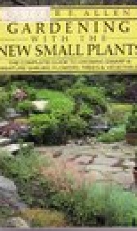 Gardening with the New Small Plants: The Complete Guide to Growing Dwarf and Miniature Shrubs, Flowers, Trees and Vegetables