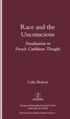 Race and the Unconscious: Freudianism in French Caribbean Thought (Legenda, Research Monographs in French Studies)