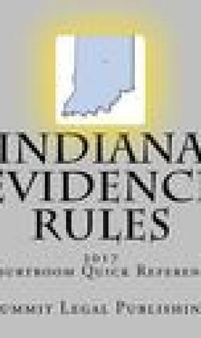 Indiana Evidence Rules Courtroom Quick Reference: 2017