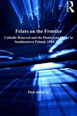 Reading books Friars on the Frontier: Catholic Renewal and the Dominican Order in Southeastern Poland, 1594-1648