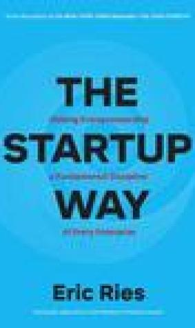 The Startup Way: Making Entrepreneurship a Fundamental Discipline of Every Enterprise