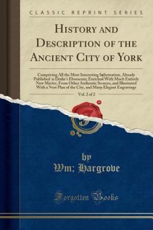 Reading books History and Description of the Ancient City of York, Vol. 2 of 2: Comprising All the Most Interesting Information, Already Published in Drake's Eboracum; Enriched with Much Entirely New Matter, from Other Authentic Sources, and Illustrated with a Nest Pla