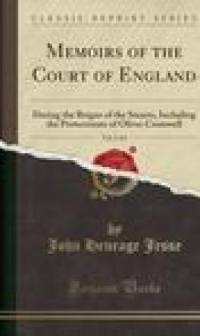 Memoirs of the Court of England, Vol. 2 of 6: During the Reigns of the Stuarts, Including the Protectorate of Oliver Cromwell