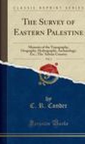 The Survey of Eastern Palestine, Vol. 1: Memoirs of the Topography, Orography, Hydrography, Archaeology, Etc.; The 'Adwan Country