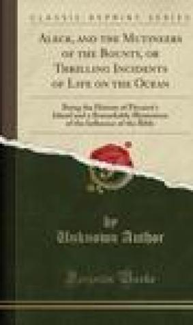 Aleck, and the Mutineers of the Bounty: Or Thrilling Incidents of Life on the Ocean, Being the History of Pitcairn's Island and a Remarkable Illustration of the Influence of the Bible