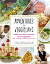 Adventures in Veggieland: Help Your Kids Learn to Love Vegetables with 101 Easy Activities and Recipes