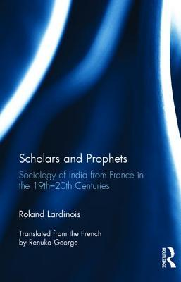 Scholars and Prophets: Sociology of India from France 19th-20th Centuries