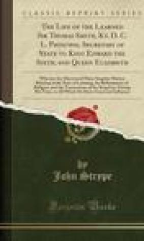 The Life of the Learned Sir Thomas Smith, Kt. D. C. L. Principal Secretary of State to King Edward the Sixth, and Queen Elizabeth: Wherein Are Discovered Many Singular Matters Relating to the State of Learning, the Reformation of Religion, and the Transac