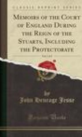 Memoirs of the Court of England During the Reign of the Stuarts, Including the Protectorate, Vol. 1 of 3