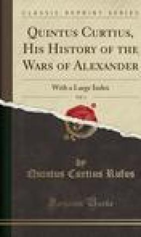 Quintus Curtius, His History of the Wars of Alexander, Vol. 1: With a Large Index