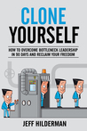 Clone Yourself: How to Overcome Bottleneck Leadership in 90 Days and Reclaim Your Freedom