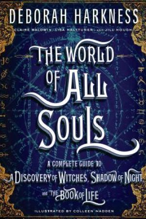 The World of All Souls A Complete Guide to A Discovery of Witches Shadow of Night and the Book of Life