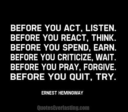 2015-07-13-1436816773-6112462-Beforeyouactlisten_Beforeyoureactthink_Beforeyouspendearn_Beforeyoucriticizewait_Beforeyouprayforgive_Beforeyouquittry_ErnestHemingway.png