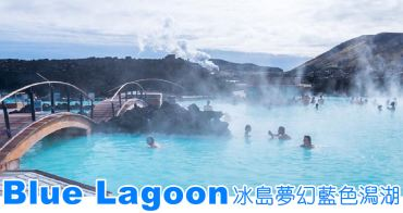 冰島景點|Blue Lagoon藍湖。如夢似境的淡藍色溫泉(訂票/體驗/住宿)