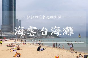 【韓國釜山】海雲台海水浴場(海灘)┃近地鐵海雲臺站和冬柏公園步道的人氣景點┃
