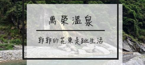 【花蓮遊記】萬榮溫泉┃跟著部落族人一同溯萬里溪泡溫泉去┃