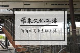 【宜蘭羅東】羅東文化工場~宛如豎立一艘巨大飛船的休閒藝文空間