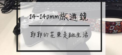 【生活開箱】Panasonic 14-140mm F3.5-5.6 II旅遊鏡~出門旅遊帶著這顆就足夠的變焦鏡