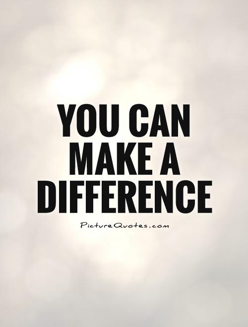 You can make a difference   Picture Quotes You can make a difference Picture Quote  1