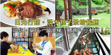 台北。淡水親子餐廳 【日光行館】淡水景觀餐廳 美味下午茶 /排餐浪漫約會遛小孩