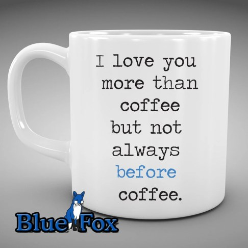Funny Coffee Mug, I Love you more than coffe just not always before coffee, Coffee addict, Gift under 20, Coffee Cup, MUG-243