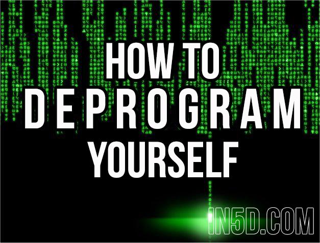 How To Deprogram Yourself  in5d in 5d in5d.com www.in5d.com http://in5d.com/ body mind soul spirit BodyMindSoulSpirit.com http://bodymindsoulspirit.com/