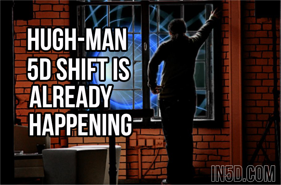 Hugh-Man: 5D Shift Is Already Happening