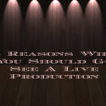 5 Reasons Why You Should Go See A Live Production