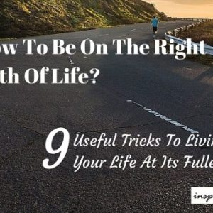 9 Useful Tricks To Be On The Right Path Of Life And Living To Your Fullest… Life Skills