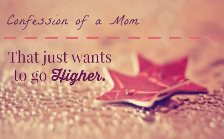 Confession of a Mom That Just Wants to Go Higher