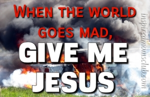 When the World Goes Mad, Give Me Jesus
