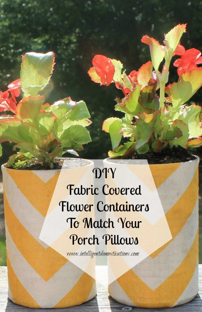 DIY fabric covered flower containers to match your porch pillows, a repurpose project.www.intelligentdomestications.com