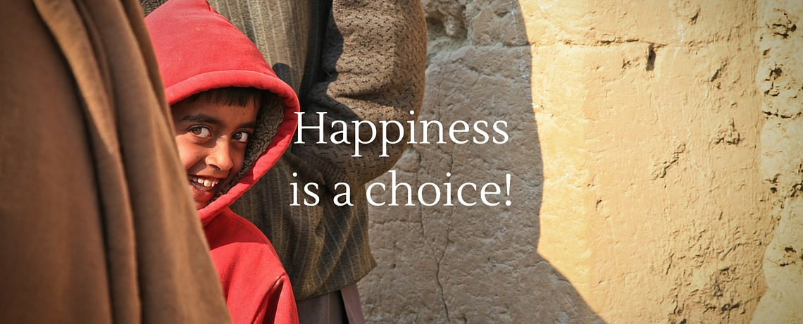 Happiness is a choice. Do you choose happiness?