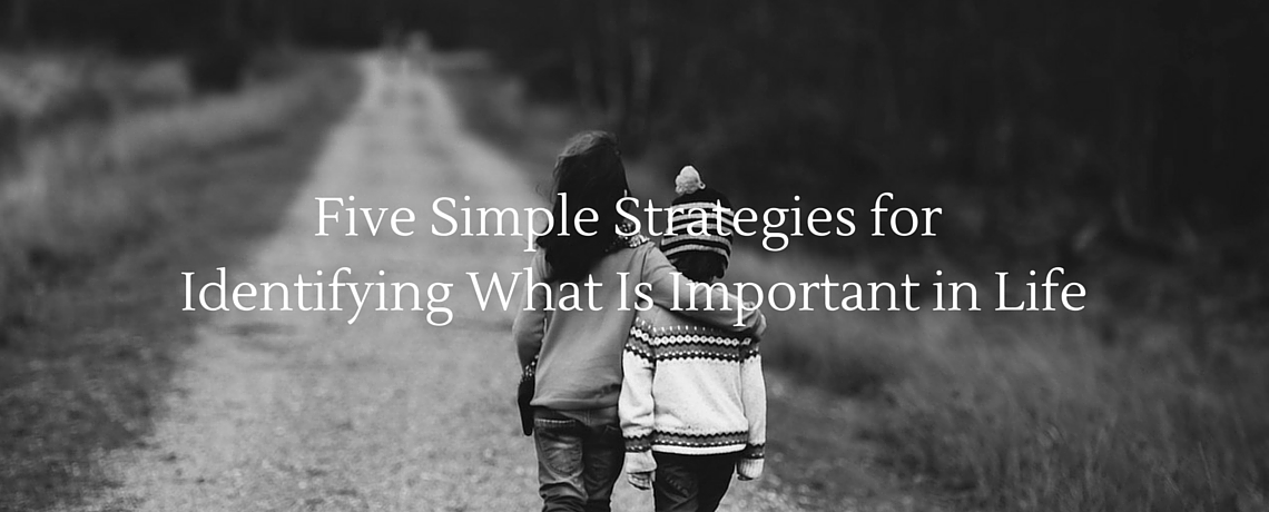5 Simple Strategies for Identifying What Is Important in Life