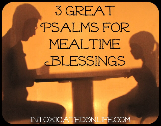 3 Great Psalms for Mealtime Blessings @ IntoxicatedOnLife.com