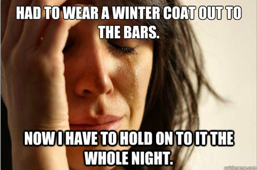 I had to wear a winter coat to the bars-first world problems