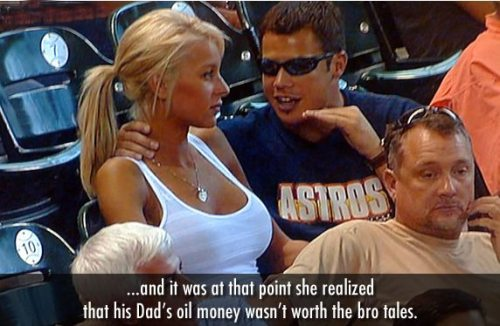 and it was at that point she realized that his dad's oil money wasn't worth the bro stories - funny captions