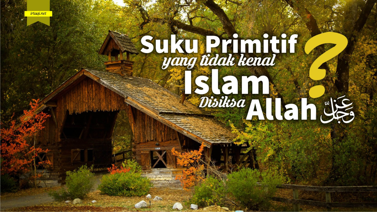SUKU PRIMITIF YANG TIDAK MENGENAL ISLAM, APAKAH DISIKSA DI AKHIRAT?