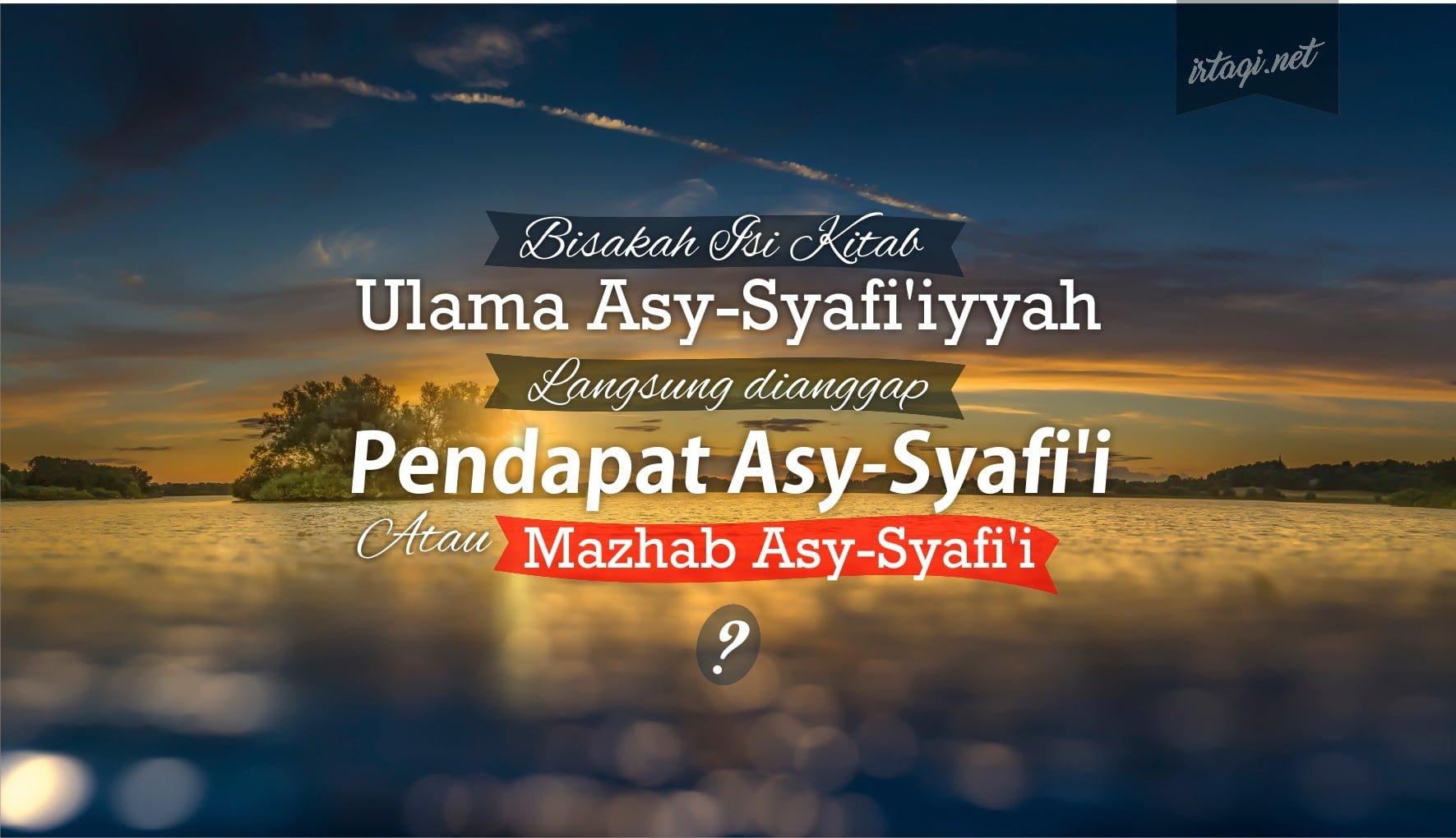 BISAKAH ISI KITAB ULAMA ASY-SYAFI'IYYAH LANGSUNG DIANGGAP PENDAPAT ASY-SYAFI'I ATAU MAZHAB ASY-SYAFI'I?