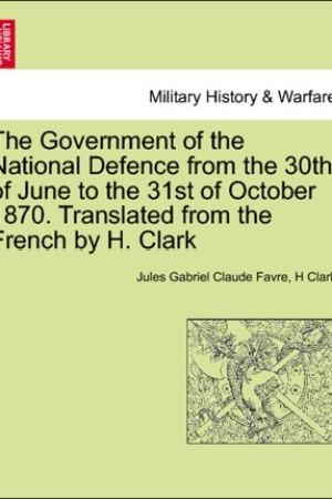read online The Government of the National Defence from the 30th of June to the 31st of October 1870. Translated from the French by H. Clark