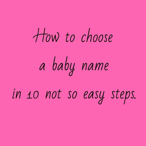 How to choose a baby name in 10 not so easy steps.